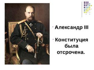 Александр III Конституция была отсрочена.