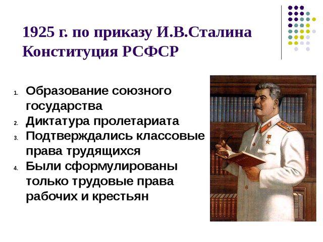 1925 г. по приказу И.В.Сталина Конституция РСФСР Образование союзного государ...