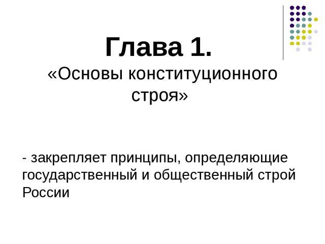 Глава 1. «Основы конституционного строя» - закрепляет принципы, определяющие...