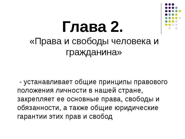 Глава 2. «Права и свободы человека и гражданина» - устанавливает общие принци...