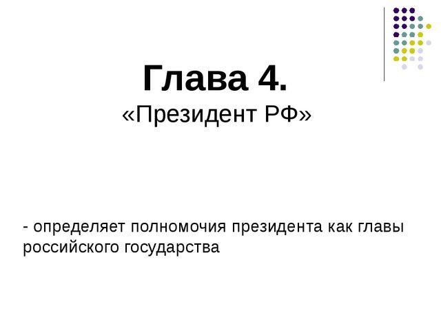 Глава 4. «Президент РФ» - определяет полномочия президента как главы российск...