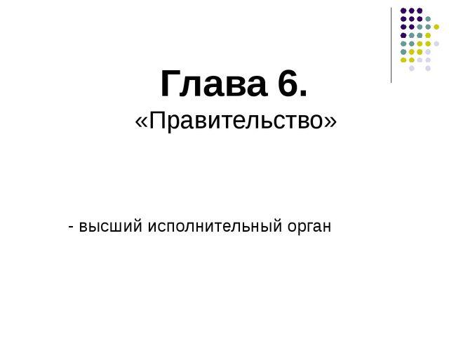 Глава 6. «Правительство» - высший исполнительный орган