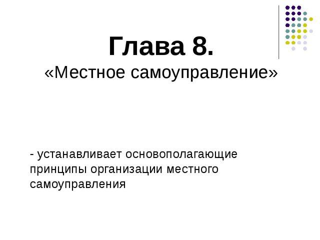 Глава 8. «Местное самоуправление» - устанавливает основополагающие принципы о...
