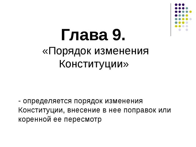 Глава 9. «Порядок изменения Конституции» - определяется порядок изменения Кон...
