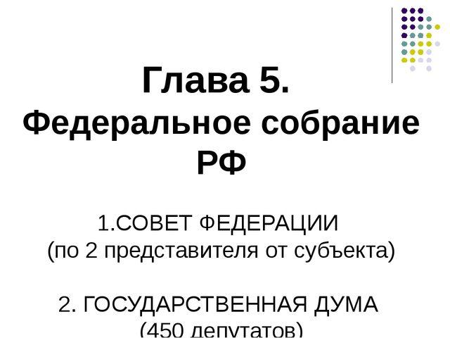 Глава 5. Федеральное собрание РФ 1.СОВЕТ ФЕДЕРАЦИИ (по 2 представителя от суб...