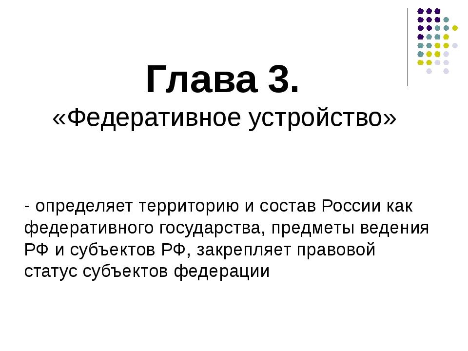Глава 3. «Федеративное устройство» - определяет территорию и состав России ка...