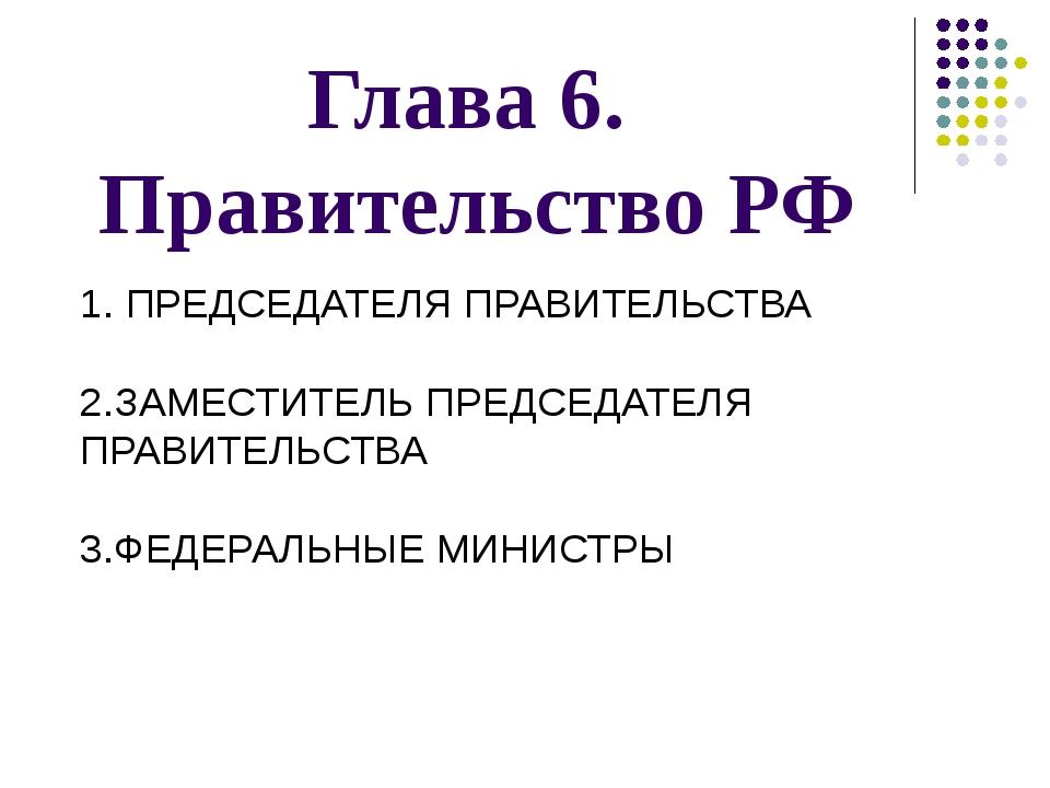 Глава 6. Правительство РФ 1. ПРЕДСЕДАТЕЛЯ ПРАВИТЕЛЬСТВА 2.ЗАМЕСТИТЕЛЬ ПРЕДСЕД...