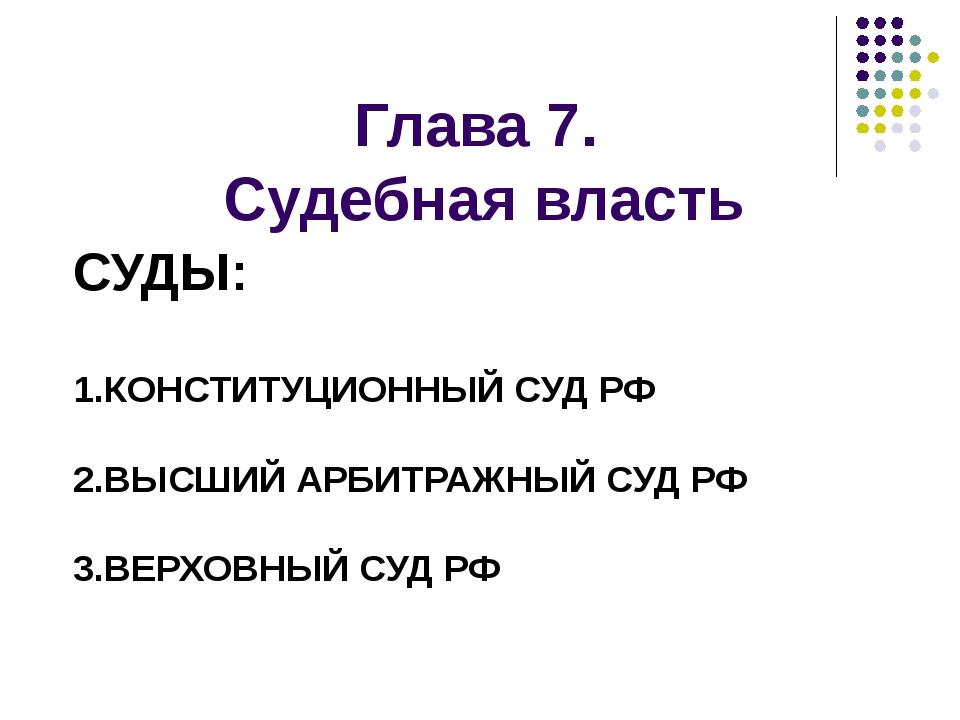Глава 7. Судебная власть СУДЫ: 1.КОНСТИТУЦИОННЫЙ СУД РФ 2.ВЫСШИЙ АРБИТРАЖНЫЙ...