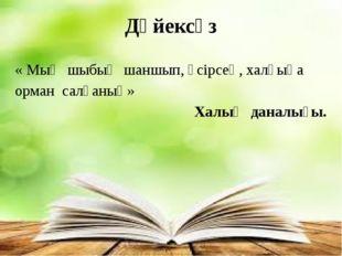 Дәйексөз « Мың шыбық шаншып, өсірсең, халқыңа орман салғаның» Халық даналығы.