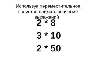 Используя переместительное свойство найдите значение выражений . 2 * 8 3 * 10