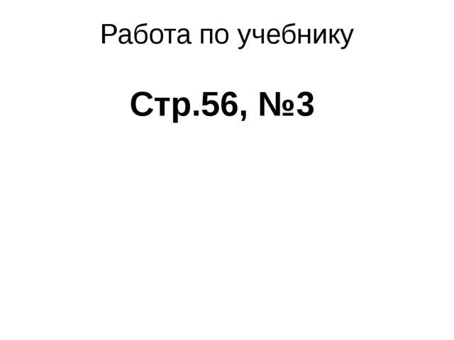 Работа по учебнику Стр.56, №3