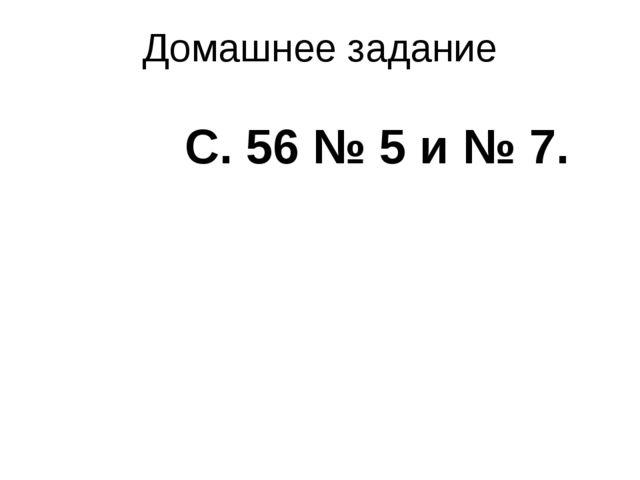 Домашнее задание С. 56 № 5 и № 7.