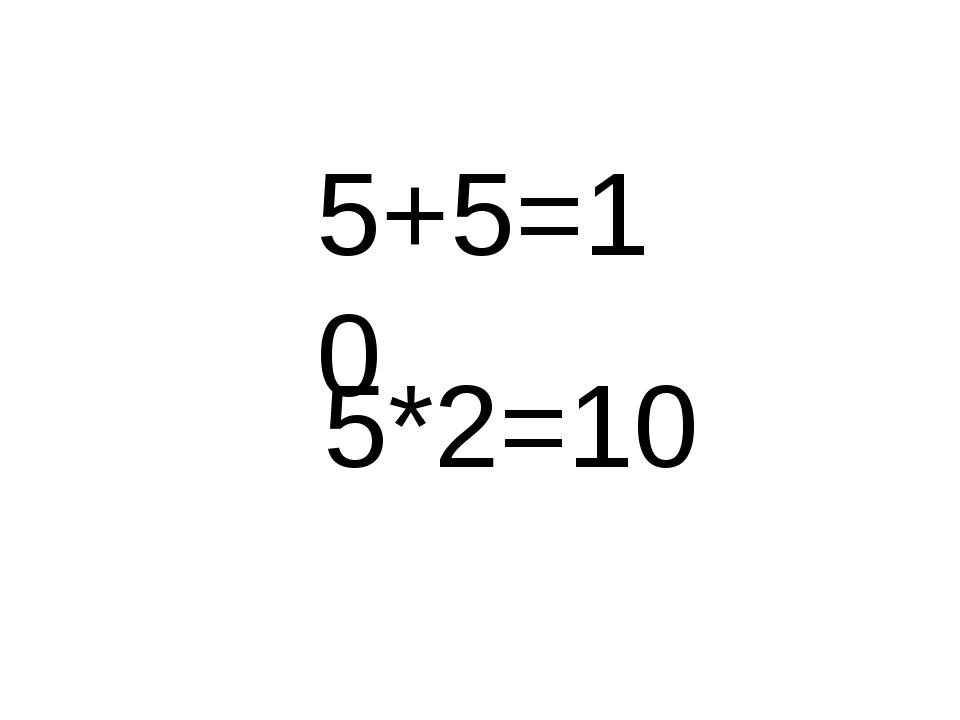 5+5=10 5*2=10