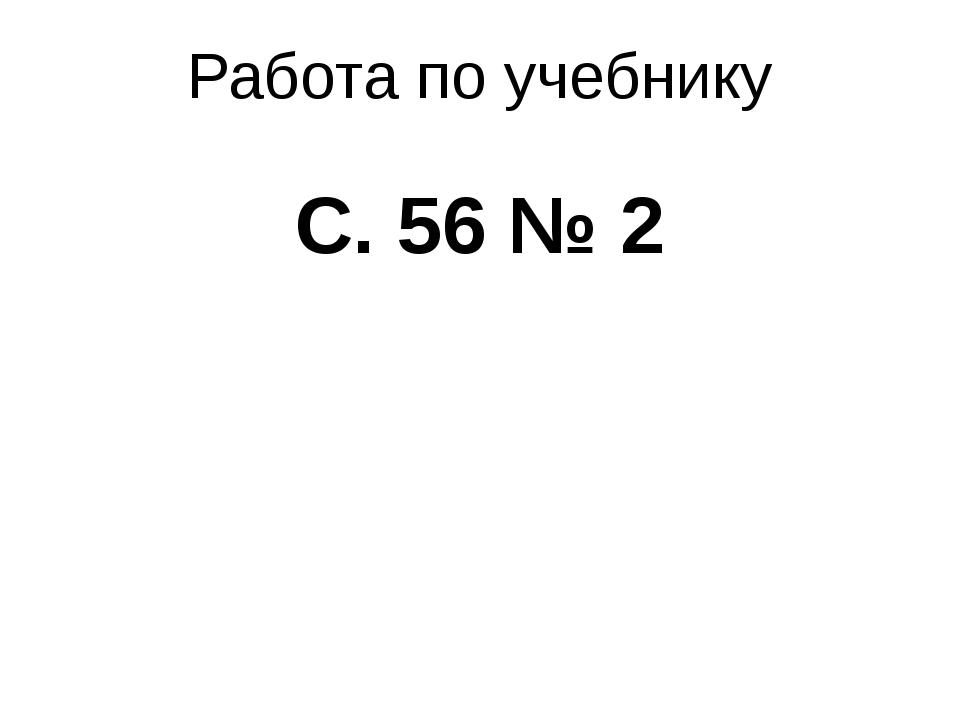 Работа по учебнику С. 56 № 2