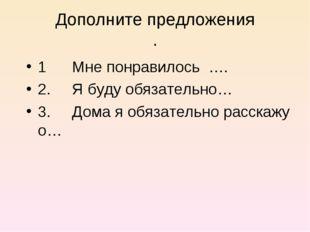 Дополните предложения . 1 Мне понравилось …. 2. Я буду обязательно… 3. Дома я