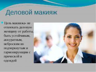 Деловой макияж Цель макияжа- не отвлекать деловую женщину от работы, быть уст