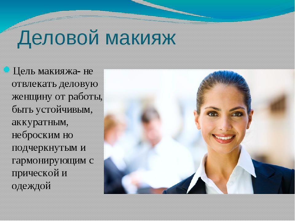 Деловой макияж Цель макияжа- не отвлекать деловую женщину от работы, быть уст...