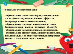 б)Навыки словообразования -образовывать слова с помощью уменьшительно-ласкате