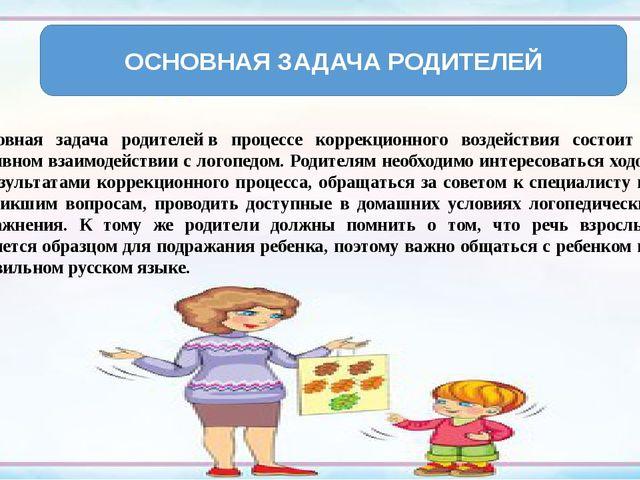 Основная задача родителейв процессе коррекционного воздействия состоит в акт...