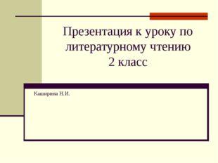 Презентация к уроку по литературному чтению 2 класс Каширина Н.И.
