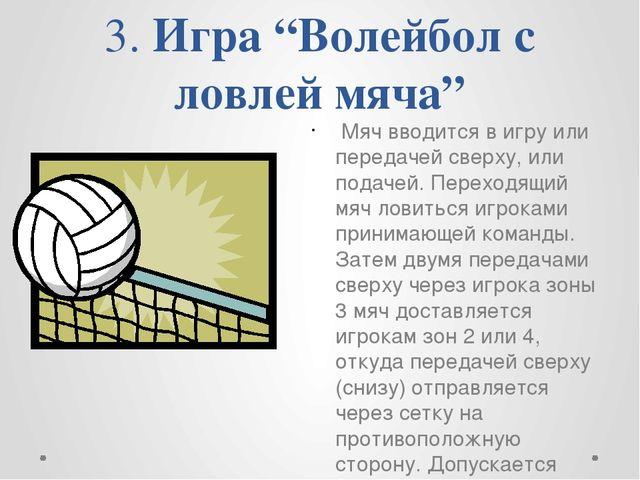 """3. Игра """"Волейбол с ловлей мяча"""" Мяч вводится в игру или передачей сверху, и..."""