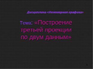 Тема: «Построение третьей проекции по двум данным» Дисциплина «Инженерная гра