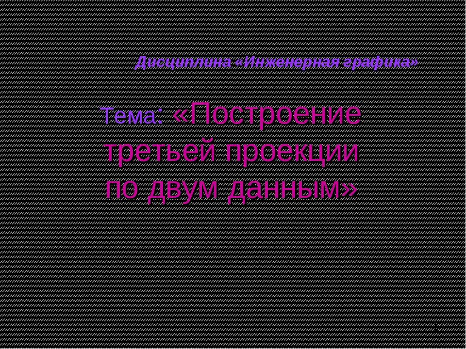 Тема: «Построение третьей проекции по двум данным» Дисциплина «Инженерная гра...