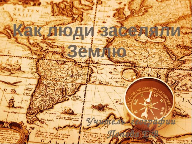 Как люди заселяли Землю Учитель географии Попова Е.В