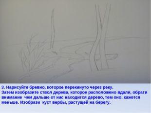 3. Нарисуйте бревно, которое перекинуто через реку. Затем изобразите ствол де