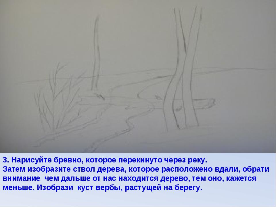 3. Нарисуйте бревно, которое перекинуто через реку. Затем изобразите ствол де...
