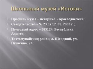 Профиль музея – историко - краеведческий; Свидетельство - № 23 от 12. 05. 200
