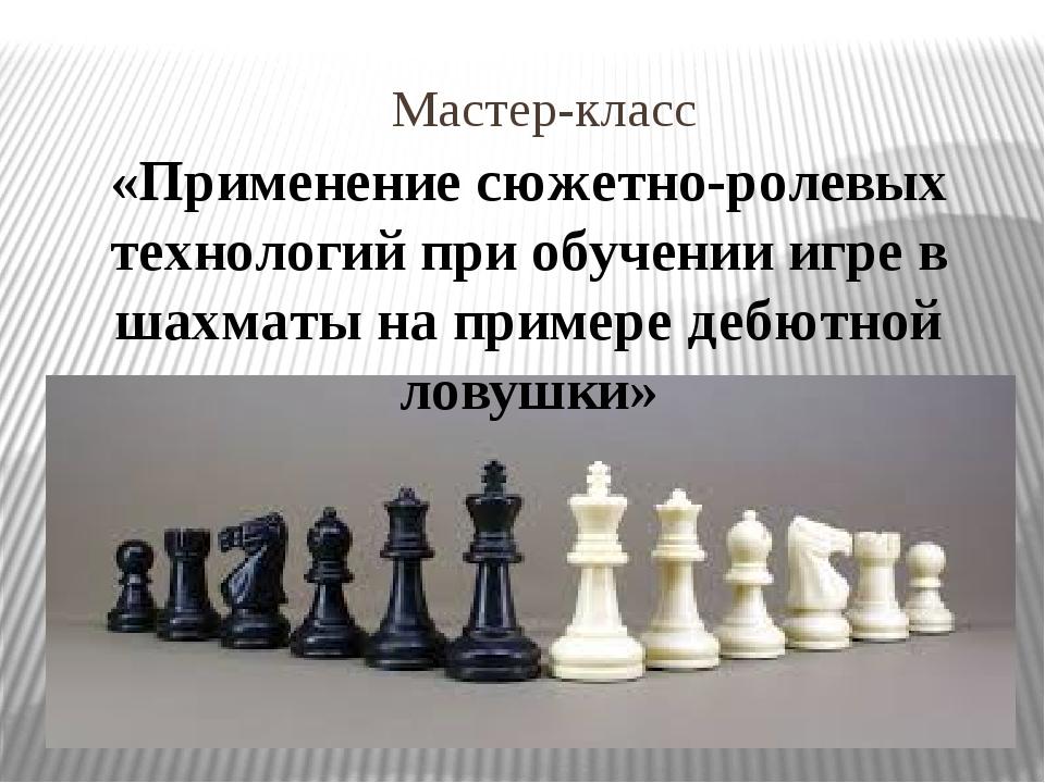 Мастер-класс «Применение сюжетно-ролевых технологий при обучении игре в шахма...