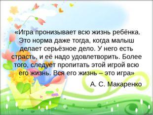 «Игра пронизывает всю жизнь ребёнка. Это норма даже тогда, когда малыш делае