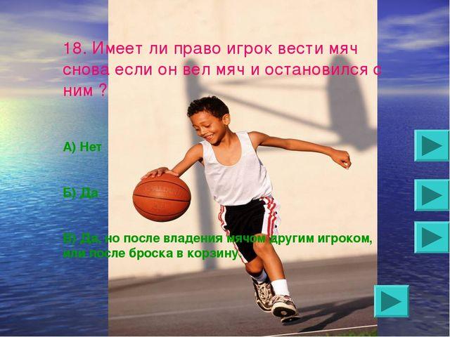 18. Имеет ли право игрок вести мяч снова если он вел мяч и остановился с ним...