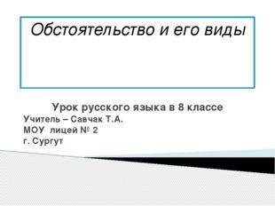 Обстоятельство и его виды Урок русского языка в 8 классе Учитель – Савчак Т.А