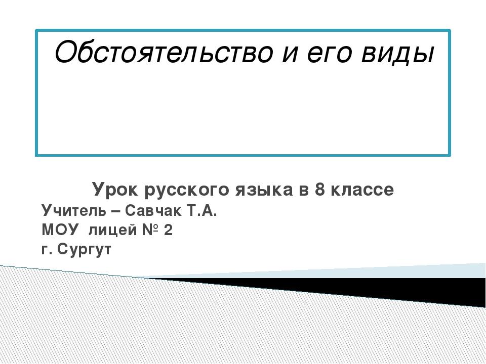 Обстоятельство и его виды Урок русского языка в 8 классе Учитель – Савчак Т.А...