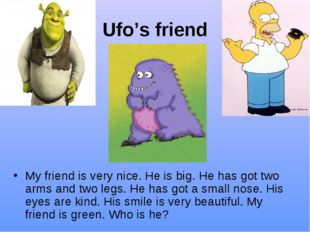 Ufo's friend My friend is very nice. He is big. He has got two arms and two l