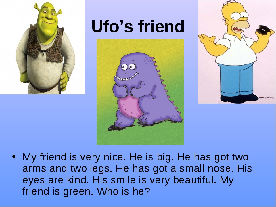 Ufo's friend My friend is very nice. He is big. He has got two arms and two l...