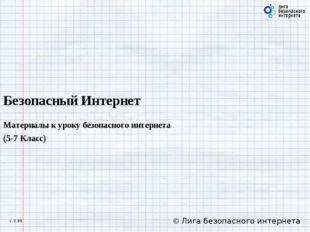 Безопасный Интернет Материалы к уроку безопасного интернета (5-7 Класс) © Лиг