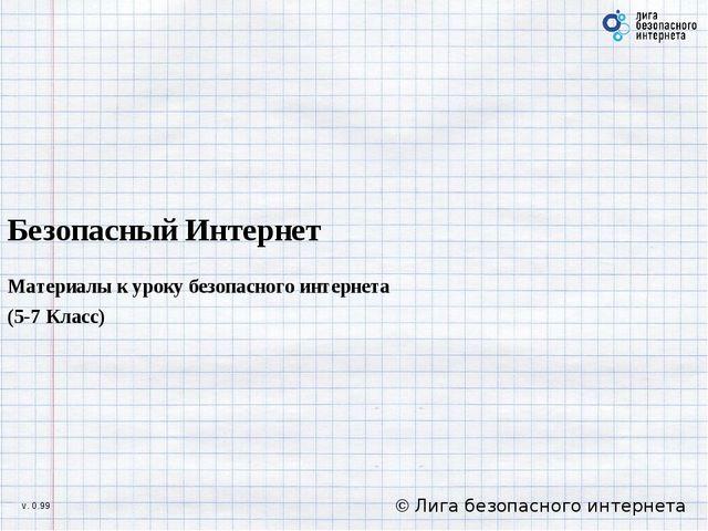 Безопасный Интернет Материалы к уроку безопасного интернета (5-7 Класс) © Лиг...