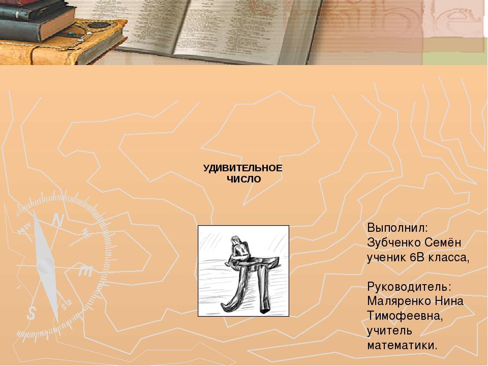 УДИВИТЕЛЬНОЕ ЧИСЛО Выполнил: Зубченко Семён ученик 6В класса, Руководитель: М...