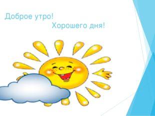 Доброе утро! Хорошего дня!