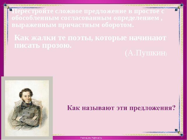 Как жалки те поэты, которые начинают писать прозою. (А.Пушкин) Перестройте сл...