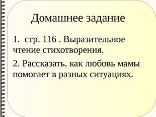 Домашнее задание 1. стр. 116 . Выразительное чтение стихотворения. 2. Рассказ
