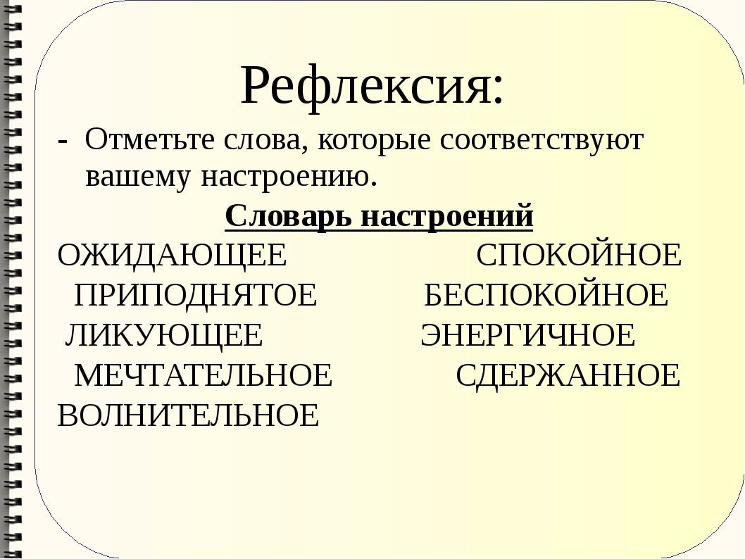 Рефлексия: - Отметьте слова, которые соответствуют вашему настроению. Словарь...