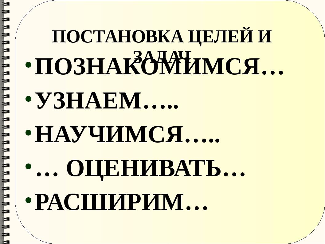 ПОСТАНОВКА ЦЕЛЕЙ И ЗАДАЧ ПОЗНАКОМИМСЯ… УЗНАЕМ….. НАУЧИМСЯ….. … ОЦЕНИВАТЬ… РА...