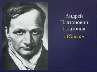Андрей Платонович Платонов «Юшка»