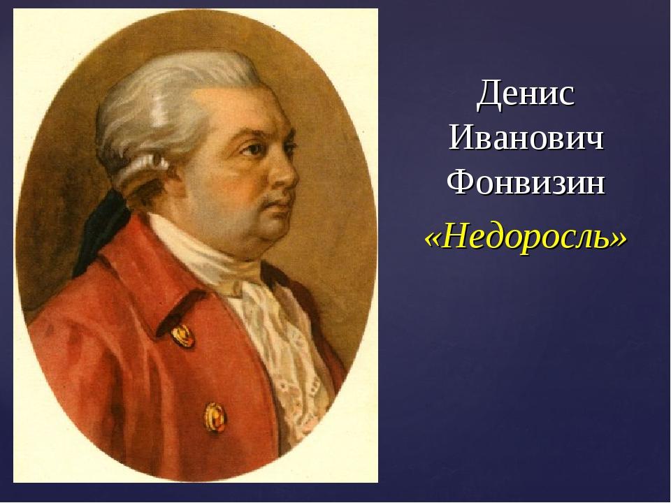 Денис Иванович Фонвизин «Недоросль»