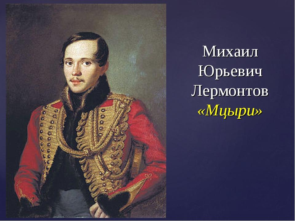 Михаил Юрьевич Лермонтов «Мцыри»