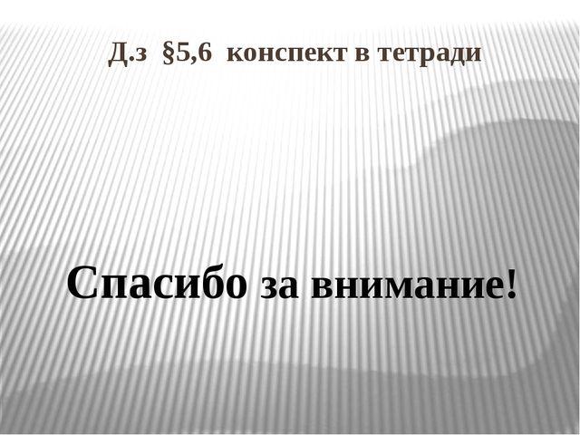 Д.з §5,6 конспект в тетради Спасибо за внимание!